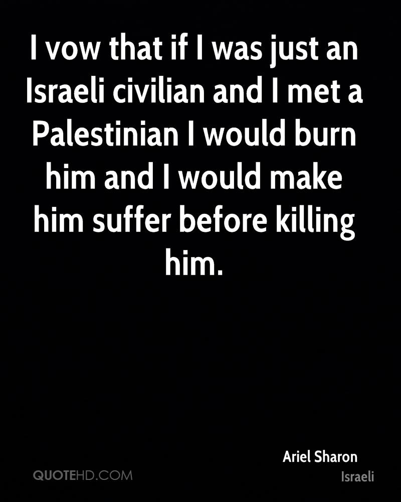 I vow that if I was just an Israeli civilian and I met a Palestinian I would burn him and I would make him suffer before killing him.