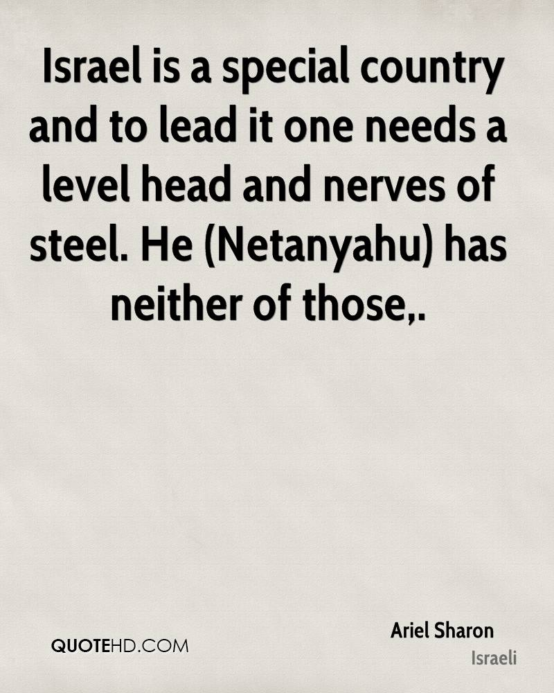 Israel is a special country and to lead it one needs a level head and nerves of steel. He (Netanyahu) has neither of those.