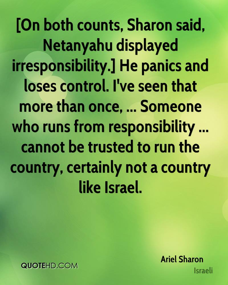 [On both counts, Sharon said, Netanyahu displayed irresponsibility.] He panics and loses control. I've seen that more than once, ... Someone who runs from responsibility ... cannot be trusted to run the country, certainly not a country like Israel.