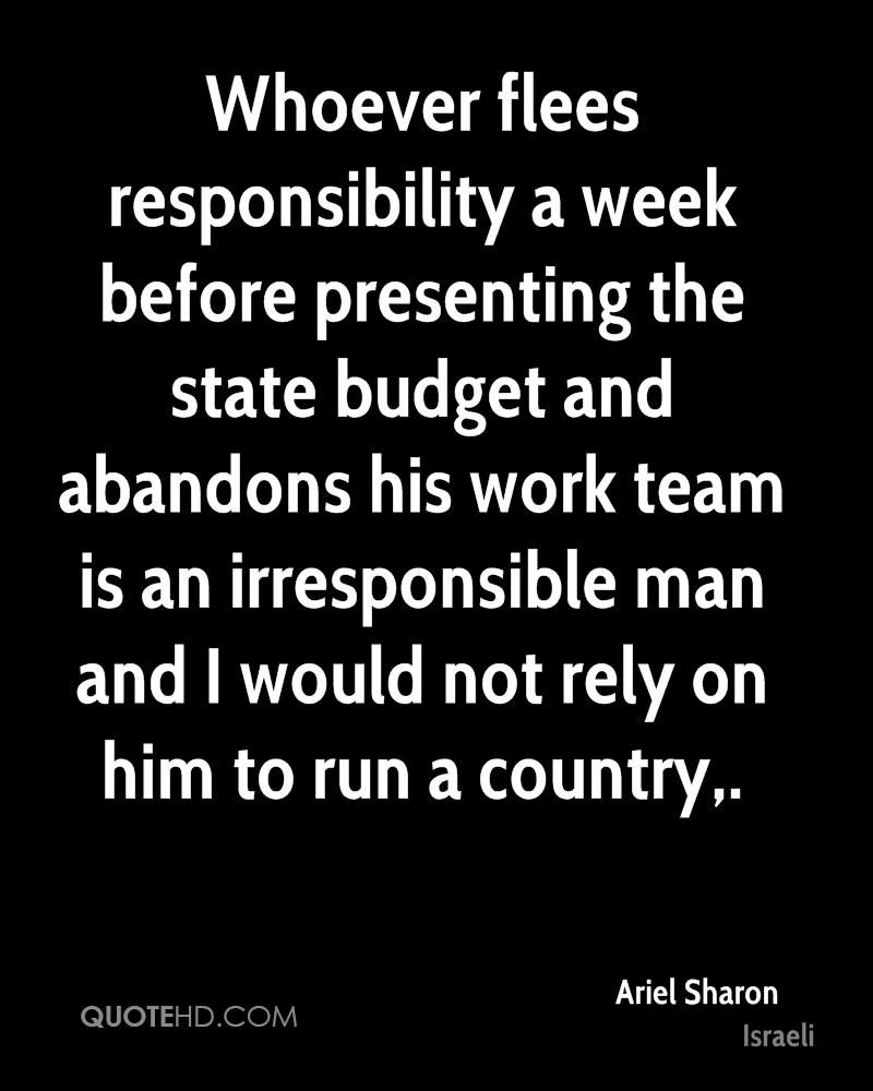 Whoever flees responsibility a week before presenting the state budget and abandons his work team is an irresponsible man and I would not rely on him to run a country.