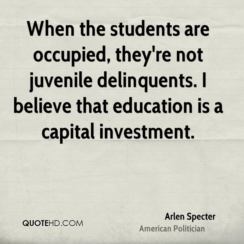 When the students are occupied, they're not juvenile delinquents. I believe that education is a capital investment.