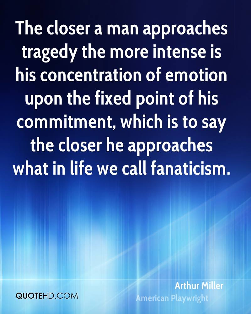 The closer a man approaches tragedy the more intense is his concentration of emotion upon the fixed point of his commitment, which is to say the closer he approaches what in life we call fanaticism.