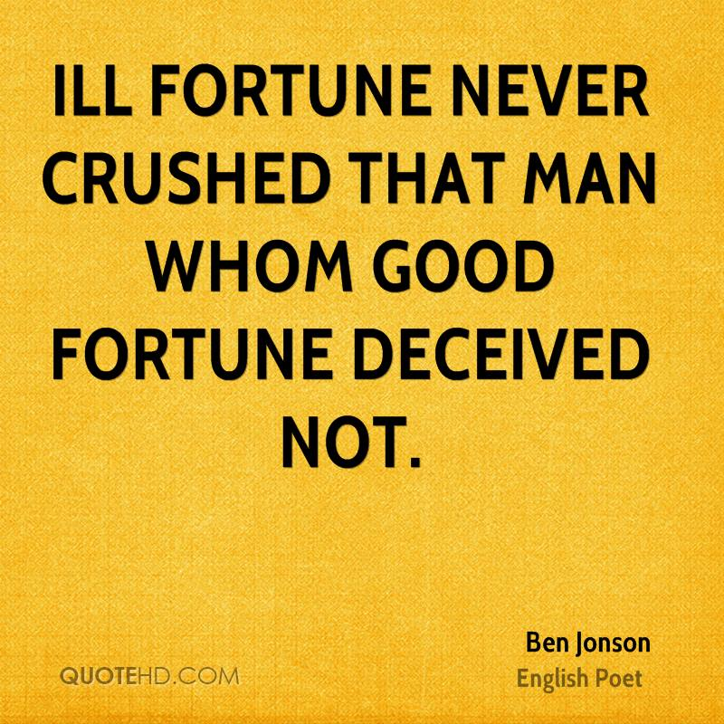 Ill fortune never crushed that man whom good fortune deceived not.