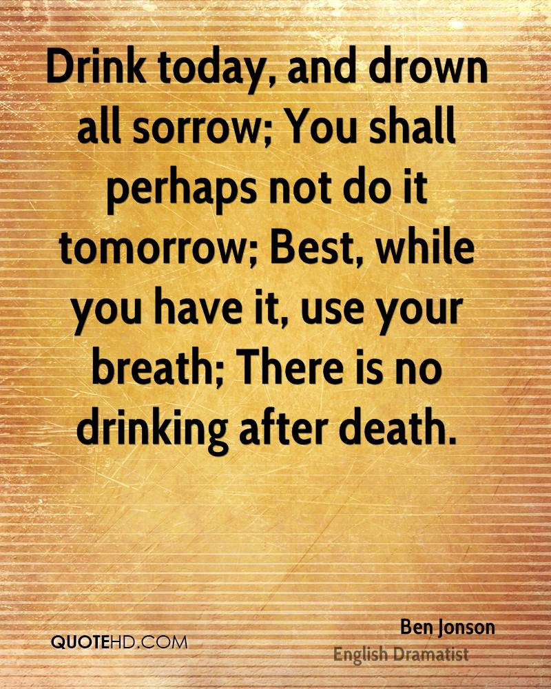 Drink today, and drown all sorrow; You shall perhaps not do it tomorrow; Best, while you have it, use your breath; There is no drinking after death.