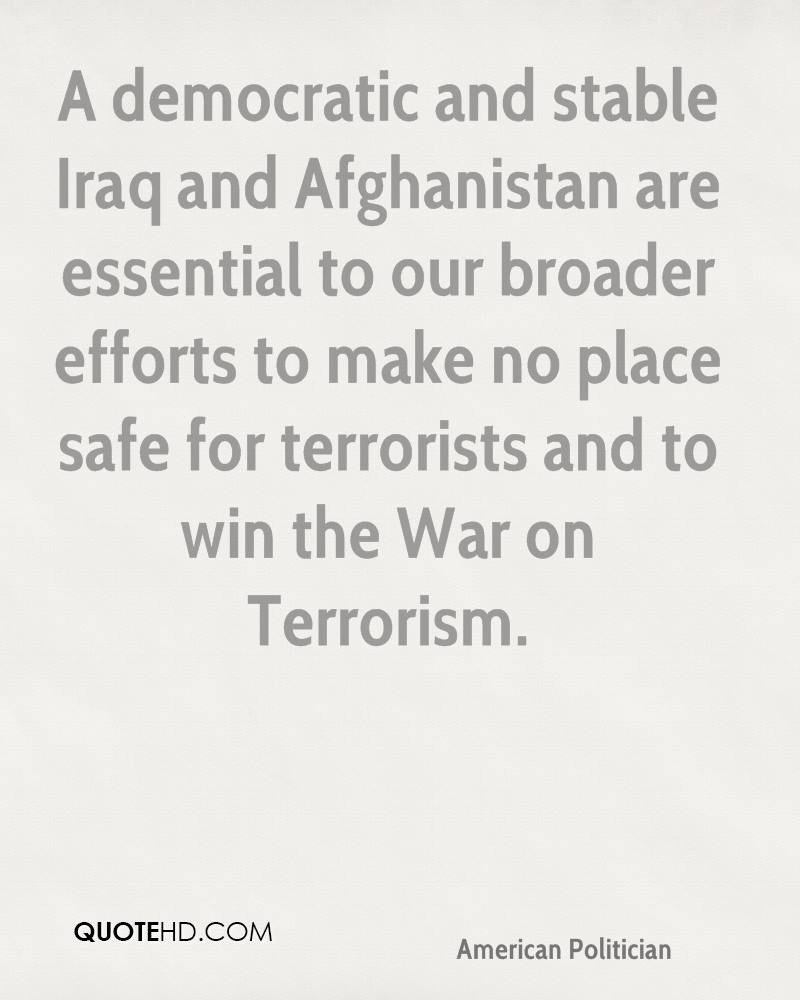 A democratic and stable Iraq and Afghanistan are essential to our broader efforts to make no place safe for terrorists and to win the War on Terrorism.
