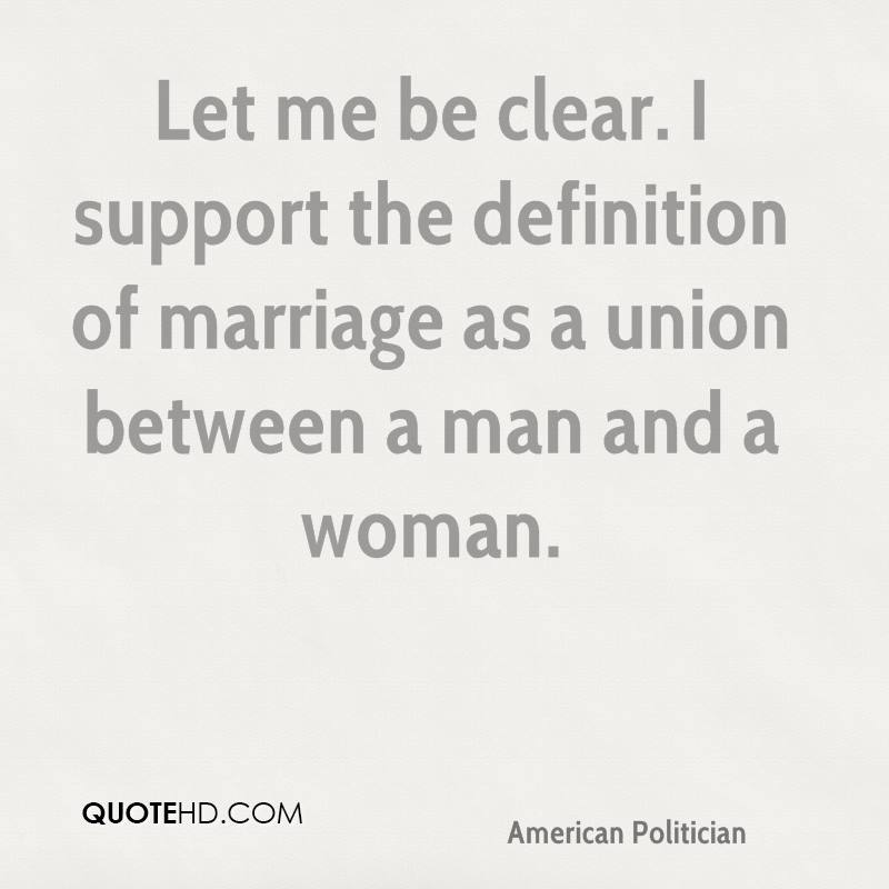Let me be clear. I support the definition of marriage as a union between a man and a woman.