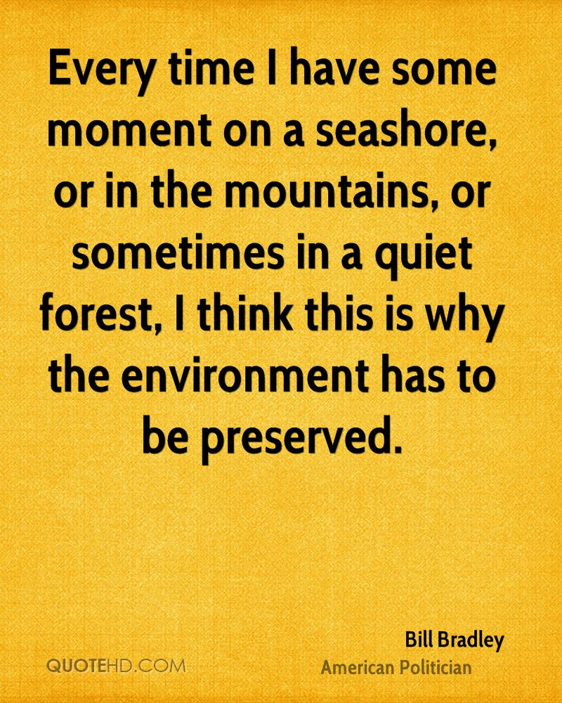 Every time I have some moment on a seashore, or in the mountains, or sometimes in a quiet forest, I think this is why the environment has to be preserved.
