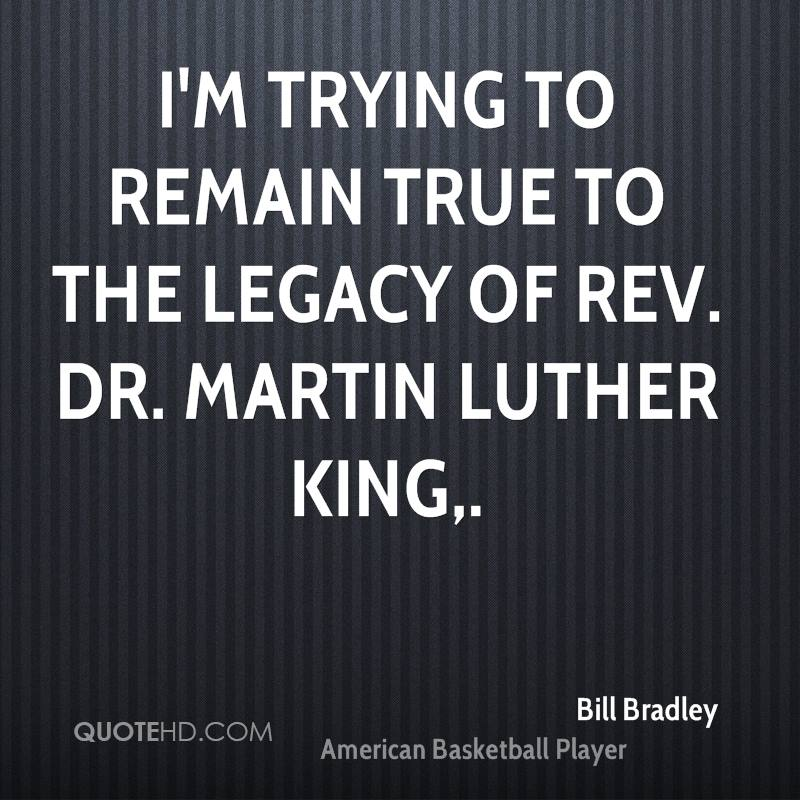 I'm trying to remain true to the legacy of Rev. Dr. Martin Luther King.