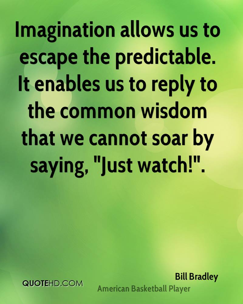 """Imagination allows us to escape the predictable. It enables us to reply to the common wisdom that we cannot soar by saying, """"Just watch!""""."""