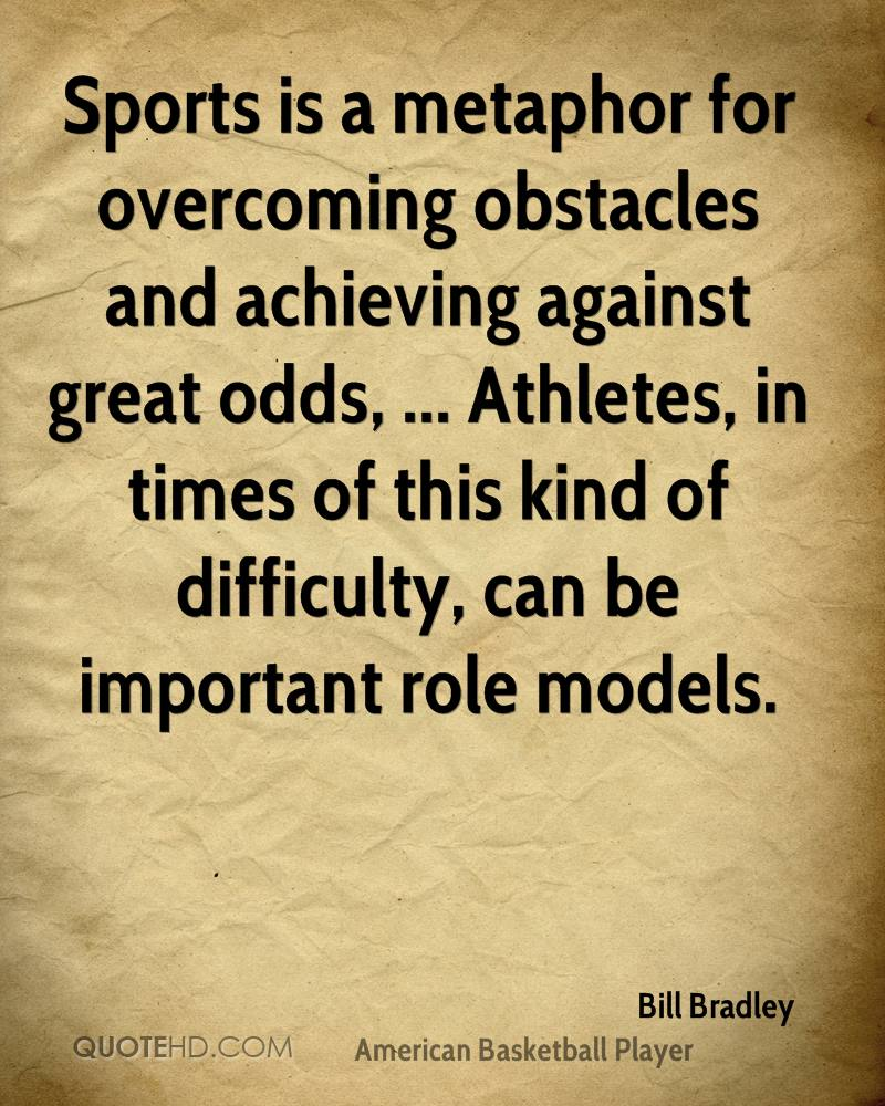 Sports is a metaphor for overcoming obstacles and achieving against great odds, ... Athletes, in times of this kind of difficulty, can be important role models.