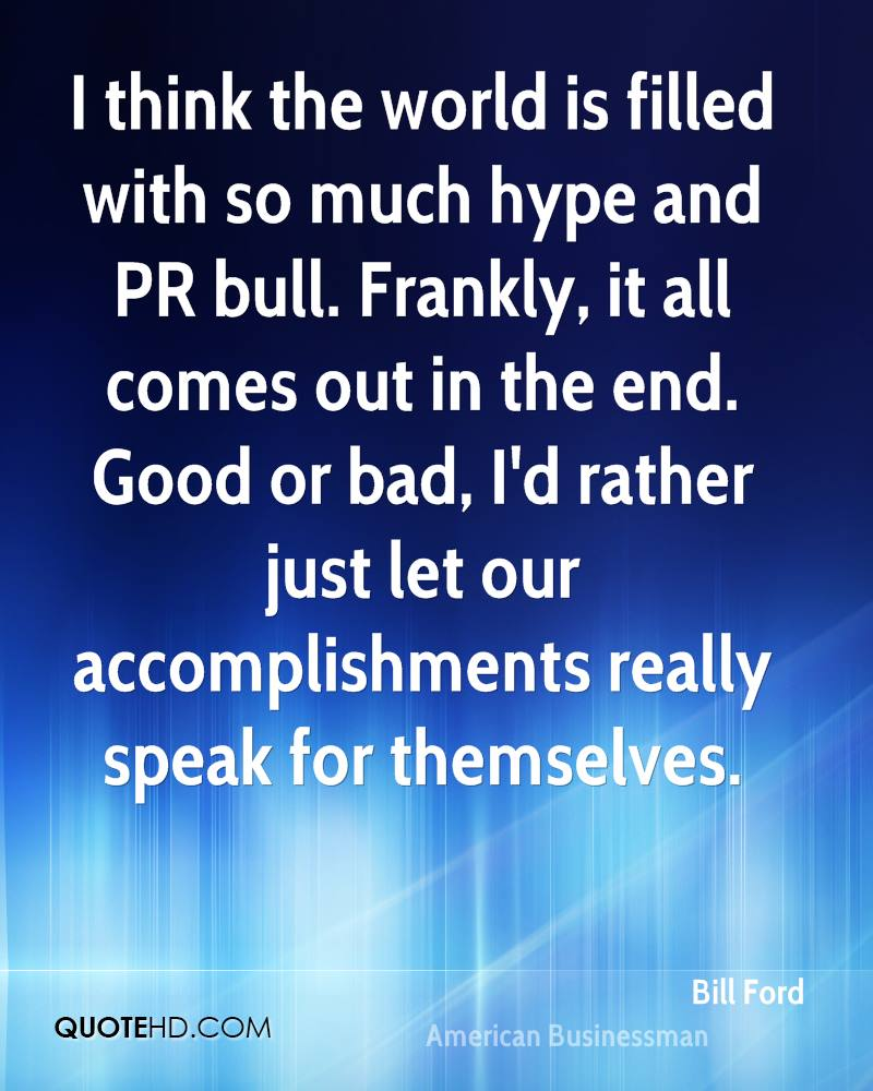 I think the world is filled with so much hype and PR bull. Frankly, it all comes out in the end. Good or bad, I'd rather just let our accomplishments really speak for themselves.
