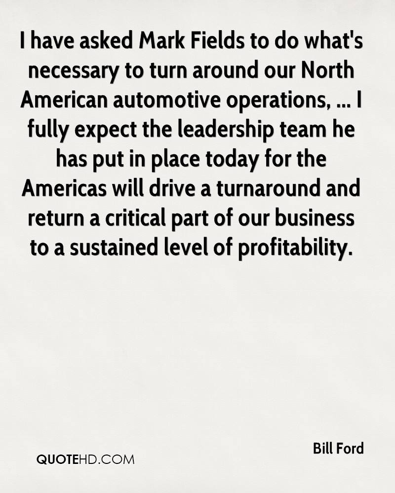 I have asked Mark Fields to do what's necessary to turn around our North American automotive operations, ... I fully expect the leadership team he has put in place today for the Americas will drive a turnaround and return a critical part of our business to a sustained level of profitability.