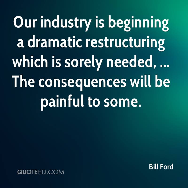 Our industry is beginning a dramatic restructuring which is sorely needed, ... The consequences will be painful to some.