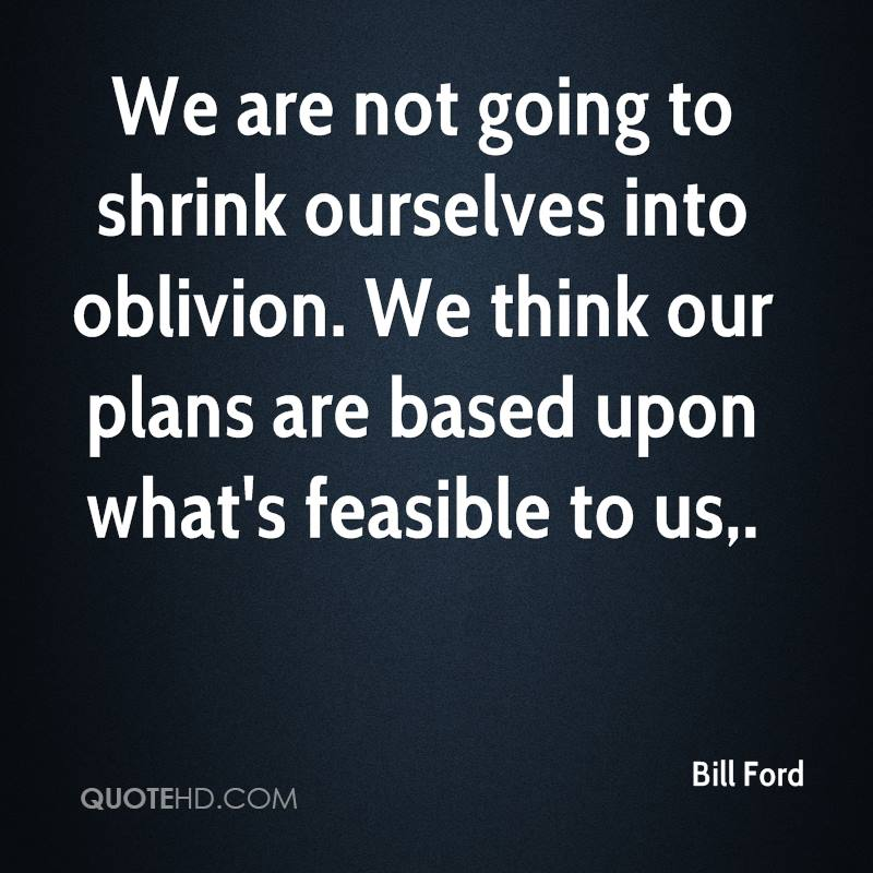We are not going to shrink ourselves into oblivion. We think our plans are based upon what's feasible to us.