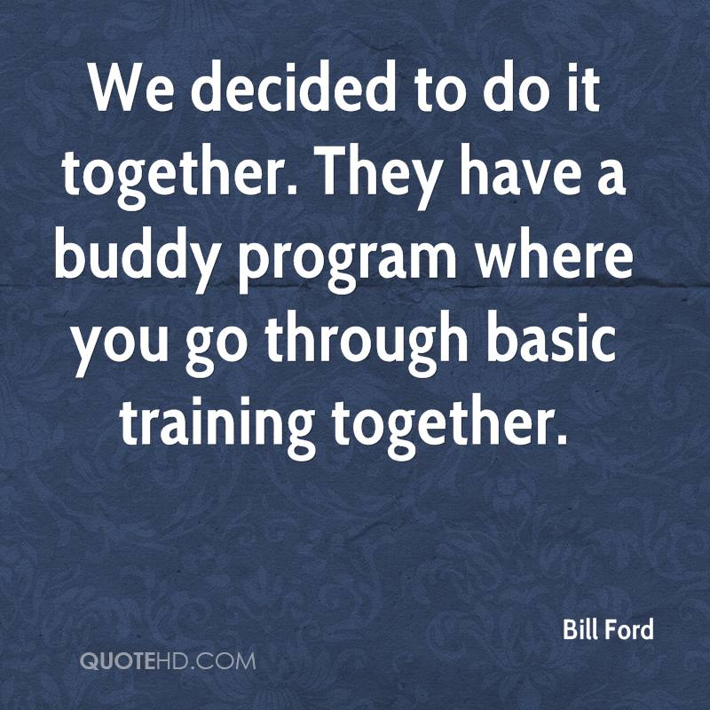 We decided to do it together. They have a buddy program where you go through basic training together.