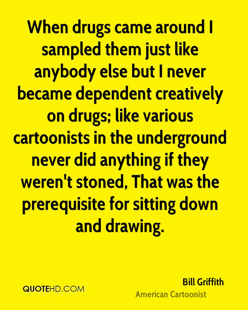 When drugs came around I sampled them just like anybody else but I never became dependent creatively on drugs; like various cartoonists in the underground never did anything if they weren't stoned, That was the prerequisite for sitting down and drawing.