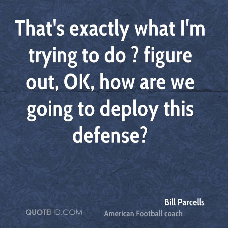 That's exactly what I'm trying to do ? figure out, OK, how are we going to deploy this defense?