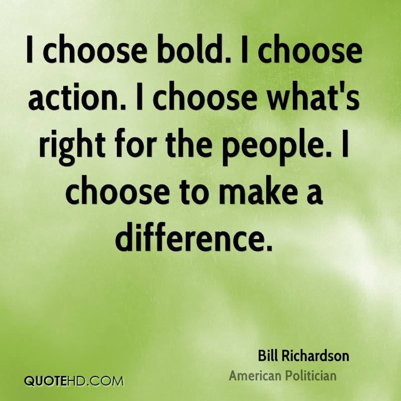 I choose bold. I choose action. I choose what's right for the people. I choose to make a difference.