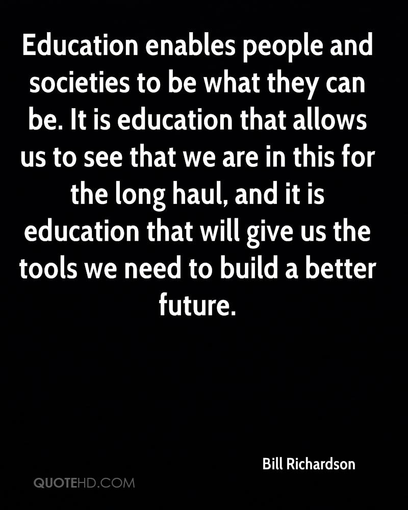 Education enables people and societies to be what they can be. It is education that allows us to see that we are in this for the long haul, and it is education that will give us the tools we need to build a better future.