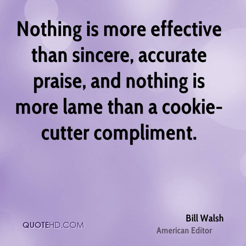 Nothing is more effective than sincere, accurate praise, and nothing is more lame than a cookie-cutter compliment.