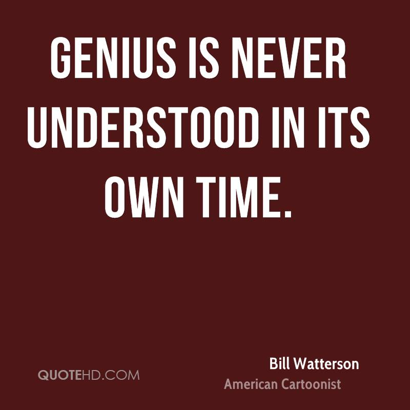 Genius is never understood in its own time.