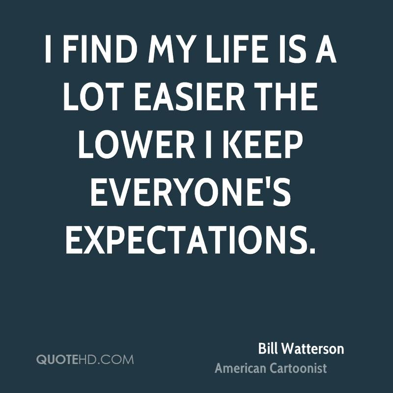 I find my life is a lot easier the lower I keep everyone's expectations.