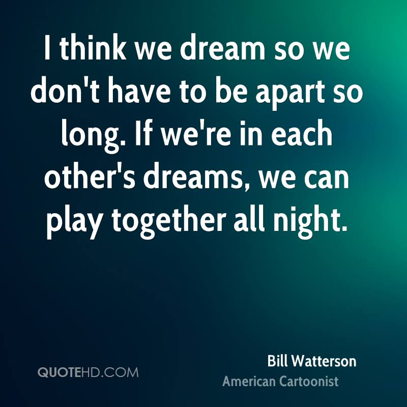 I think we dream so we don't have to be apart so long. If we're in each other's dreams, we can play together all night.