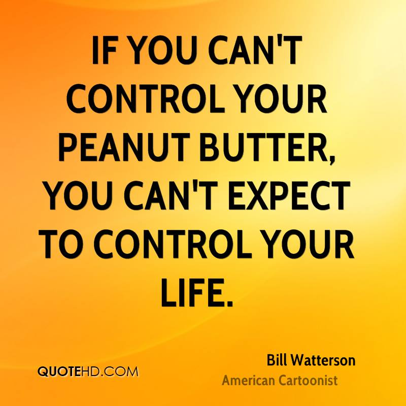 If you can't control your peanut butter, you can't expect to control your life.