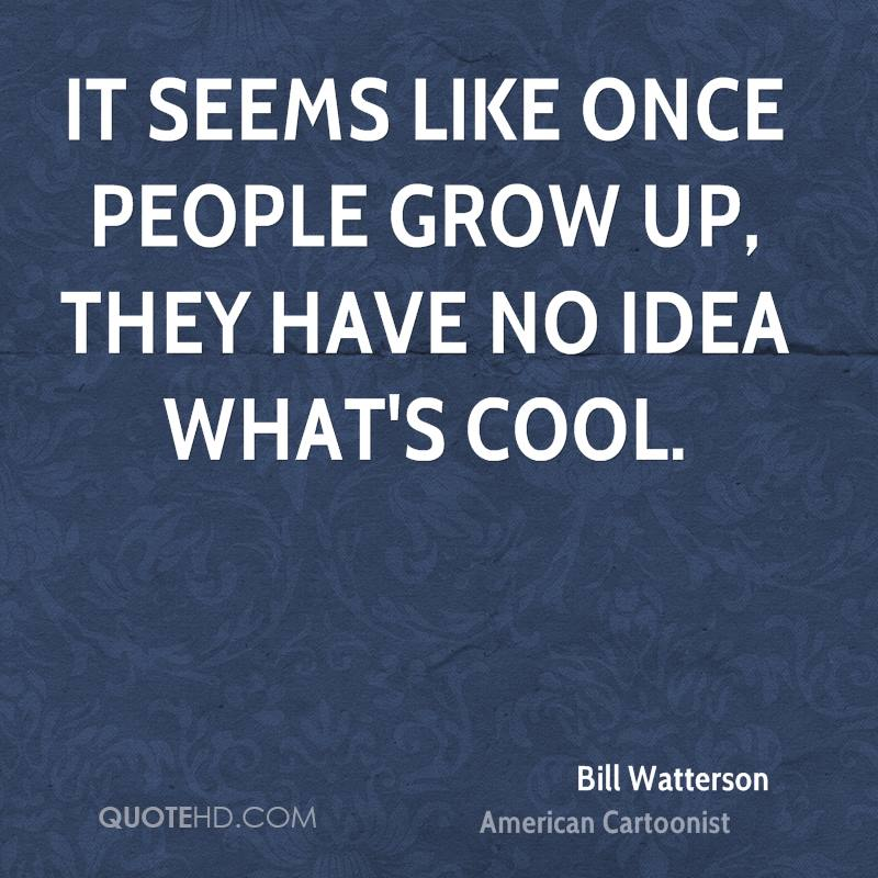 It seems like once people grow up, they have no idea what's cool.