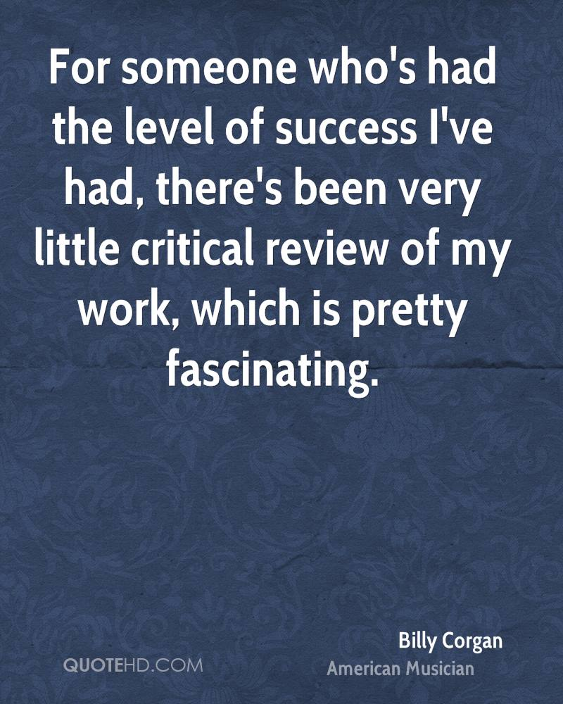 For someone who's had the level of success I've had, there's been very little critical review of my work, which is pretty fascinating.
