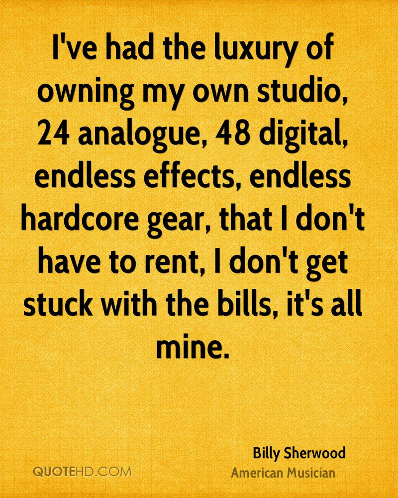 I've had the luxury of owning my own studio, 24 analogue, 48 digital, endless effects, endless hardcore gear, that I don't have to rent, I don't get stuck with the bills, it's all mine.