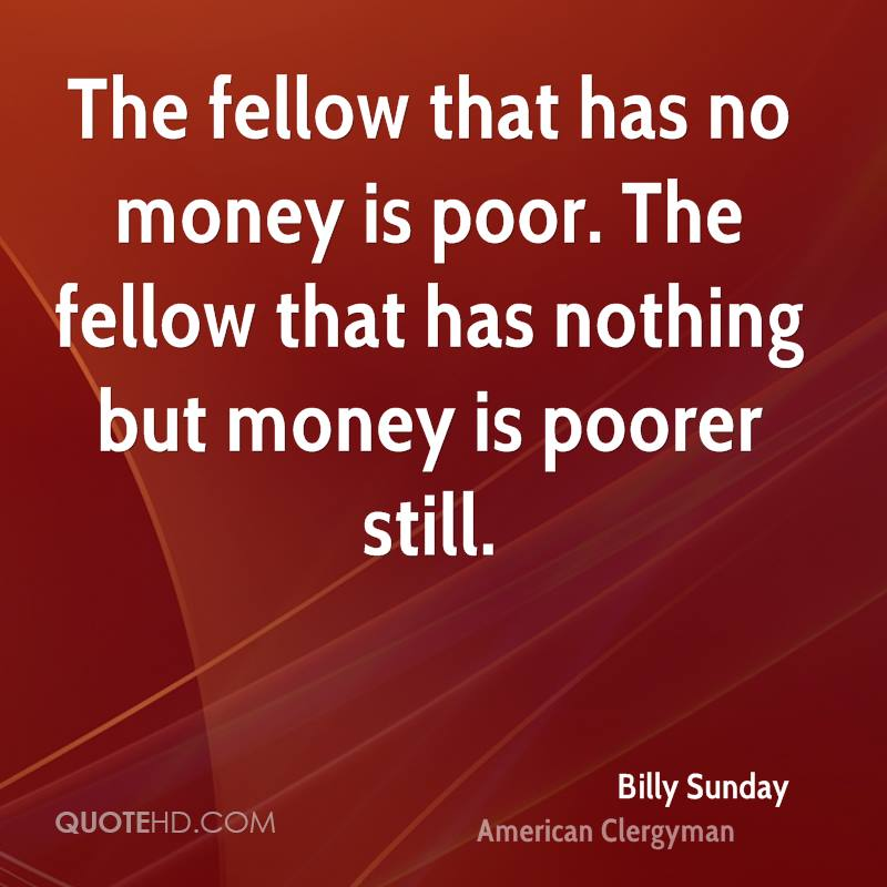 The fellow that has no money is poor. The fellow that has nothing but money is poorer still.