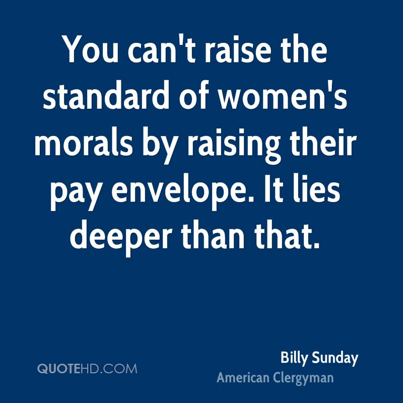 You can't raise the standard of women's morals by raising their pay envelope. It lies deeper than that.