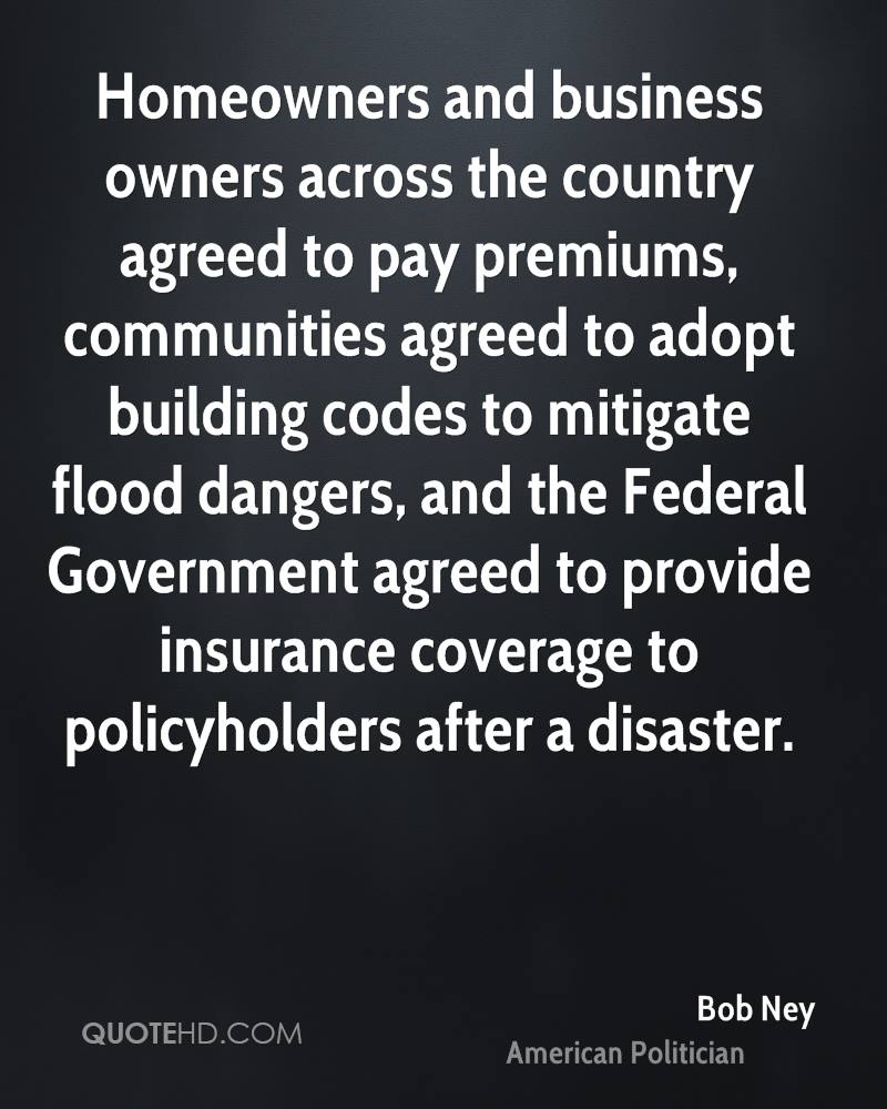 Homeowners and business owners across the country agreed to pay premiums, communities agreed to adopt building codes to mitigate flood dangers, and the Federal Government agreed to provide insurance coverage to policyholders after a disaster.