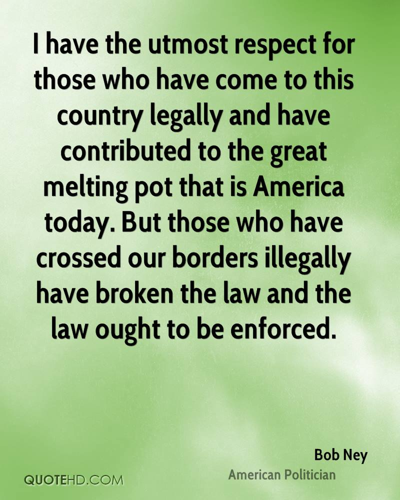I have the utmost respect for those who have come to this country legally and have contributed to the great melting pot that is America today. But those who have crossed our borders illegally have broken the law and the law ought to be enforced.