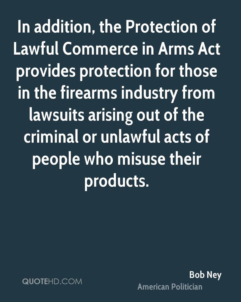 In addition, the Protection of Lawful Commerce in Arms Act provides protection for those in the firearms industry from lawsuits arising out of the criminal or unlawful acts of people who misuse their products.