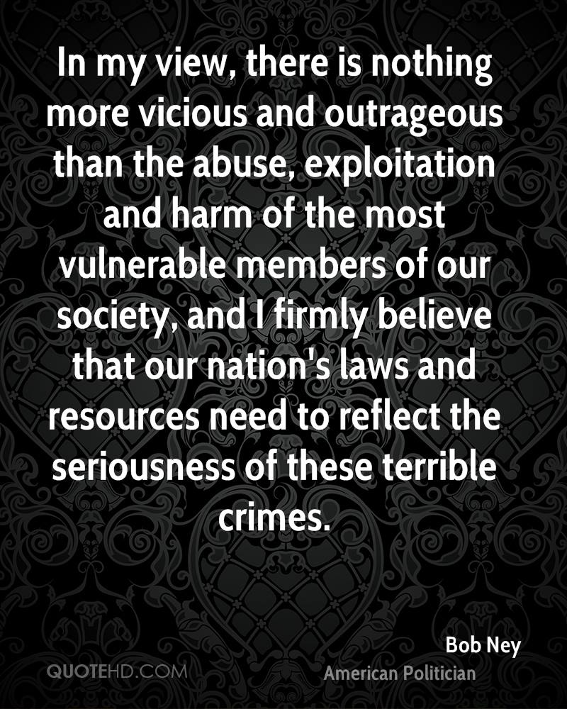 In my view, there is nothing more vicious and outrageous than the abuse, exploitation and harm of the most vulnerable members of our society, and I firmly believe that our nation's laws and resources need to reflect the seriousness of these terrible crimes.