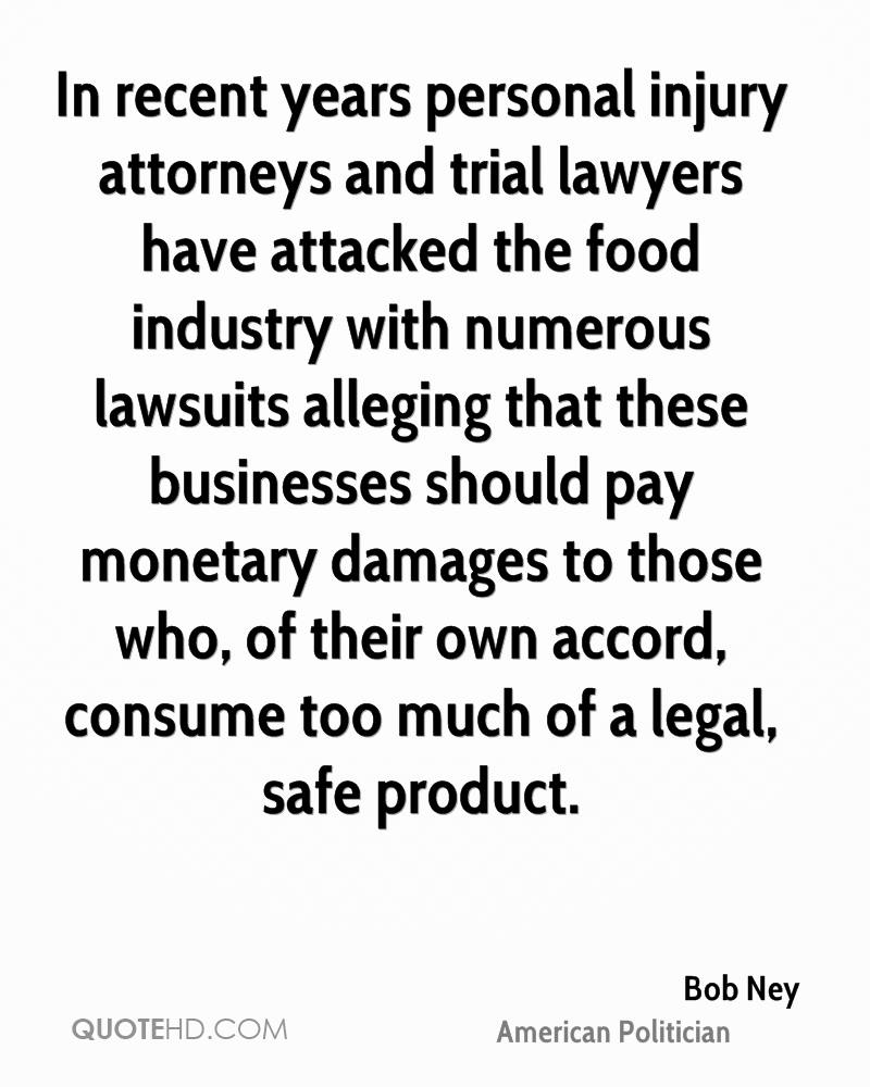 In recent years personal injury attorneys and trial lawyers have attacked the food industry with numerous lawsuits alleging that these businesses should pay monetary damages to those who, of their own accord, consume too much of a legal, safe product.