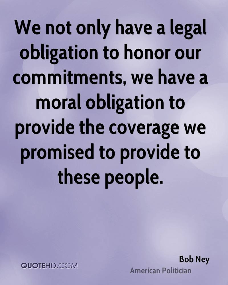 We not only have a legal obligation to honor our commitments, we have a moral obligation to provide the coverage we promised to provide to these people.
