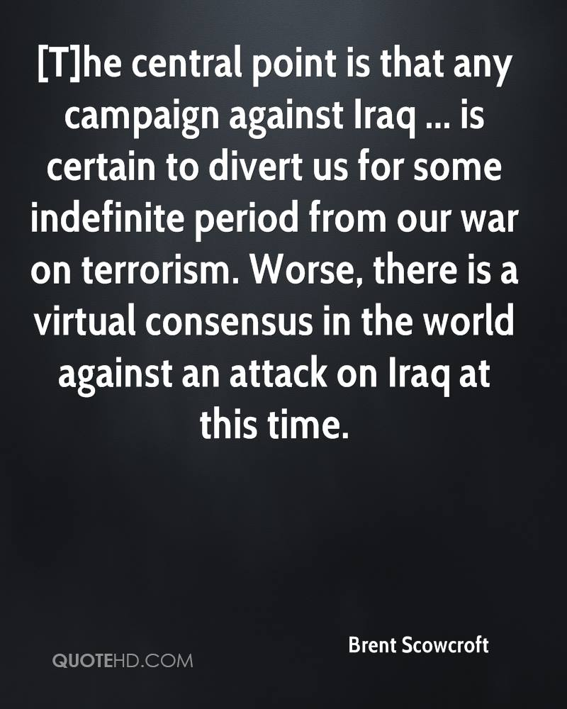 [T]he central point is that any campaign against Iraq ... is certain to divert us for some indefinite period from our war on terrorism. Worse, there is a virtual consensus in the world against an attack on Iraq at this time.