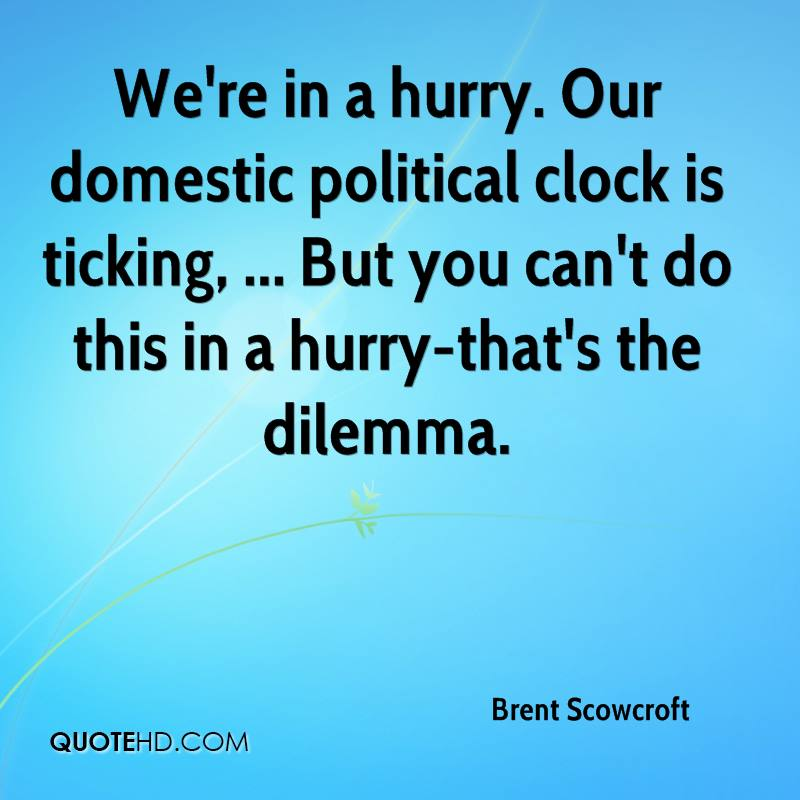 We're in a hurry. Our domestic political clock is ticking, ... But you can't do this in a hurry-that's the dilemma.
