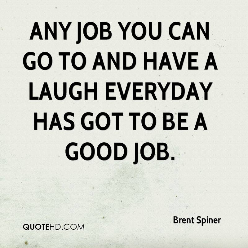 Any job you can go to and have a laugh everyday has got to be a good job.