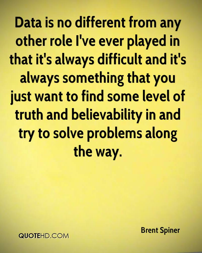 Data is no different from any other role I've ever played in that it's always difficult and it's always something that you just want to find some level of truth and believability in and try to solve problems along the way.