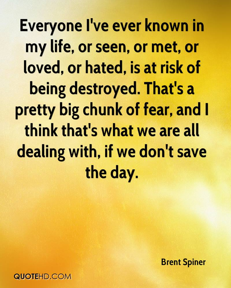 Everyone I've ever known in my life, or seen, or met, or loved, or hated, is at risk of being destroyed. That's a pretty big chunk of fear, and I think that's what we are all dealing with, if we don't save the day.