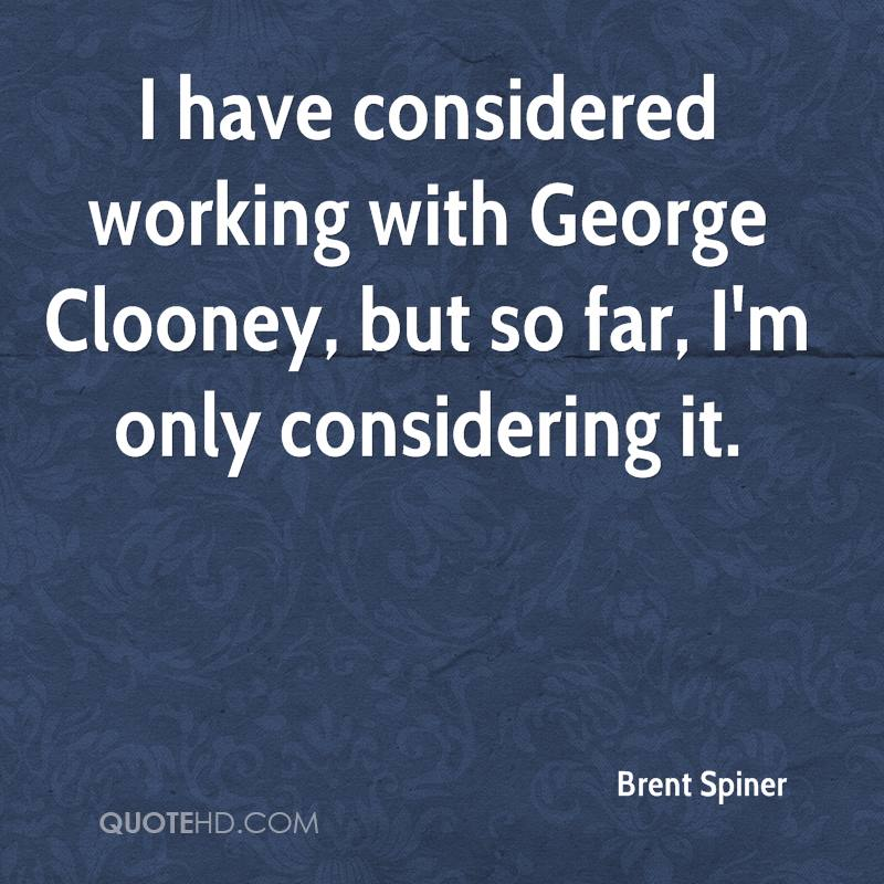 I have considered working with George Clooney, but so far, I'm only considering it.