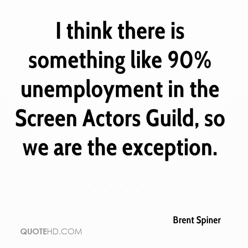 I think there is something like 90% unemployment in the Screen Actors Guild, so we are the exception.