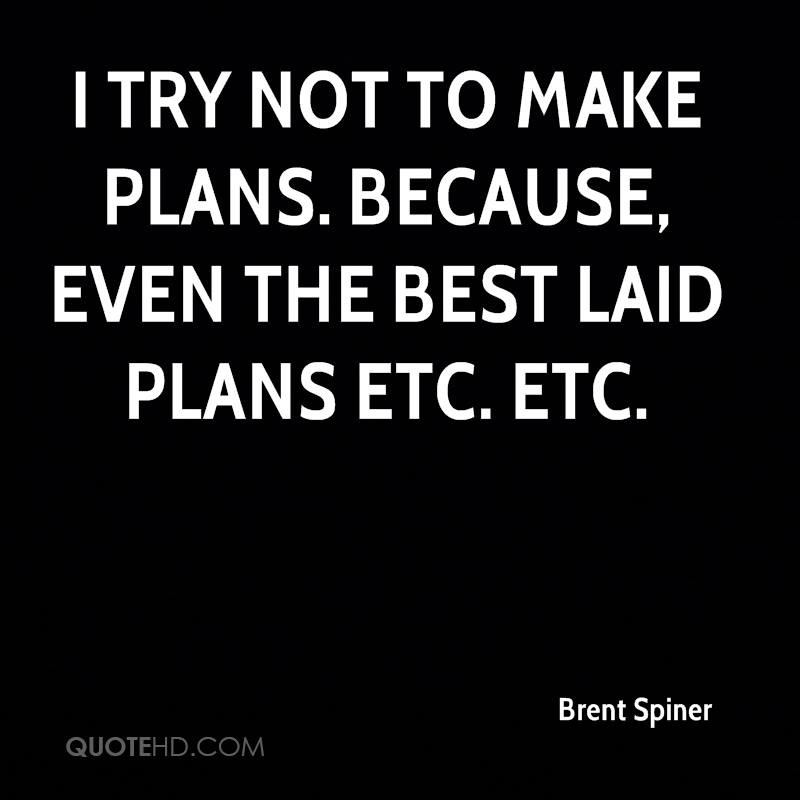 I try not to make plans. Because, even the best laid plans etc. etc.
