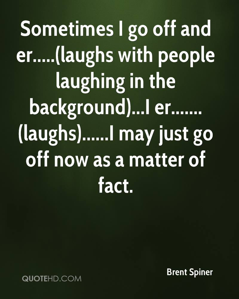 Sometimes I go off and er.....(laughs with people laughing in the background)...I er.......(laughs)......I may just go off now as a matter of fact.