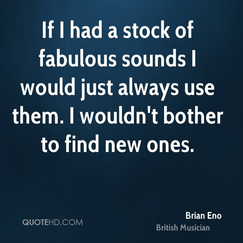 If I had a stock of fabulous sounds I would just always use them. I wouldn't bother to find new ones.