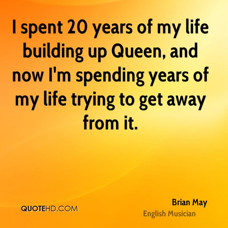 I spent 20 years of my life building up Queen, and now I'm spending years of my life trying to get away from it.